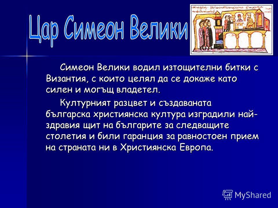 Симеон Велики водил изтощителни битки с Византия, с които целял да се докаже като силен и могъщ владетел. Симеон Велики водил изтощителни битки с Византия, с които целял да се докаже като силен и могъщ владетел. Културният разцвет и създаваната бълга