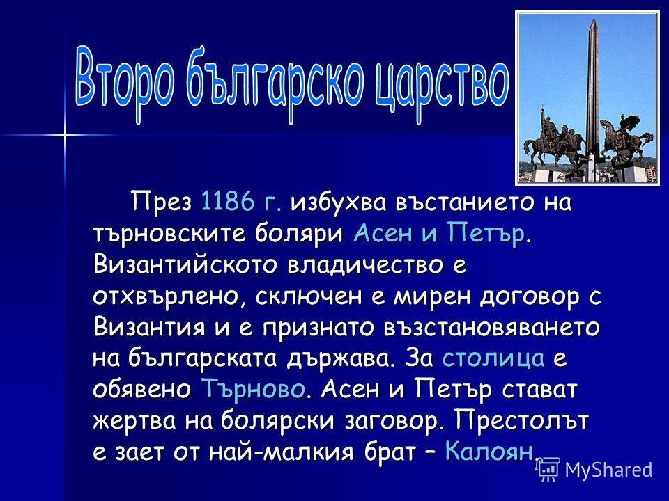 През 1186 г. избухва въстанието на търновските боляри Асен и Петър. Византийското владичество е отхвърлено, сключен е мирен договор с Византия и е признато възстановяването на българската държава. За столица е обявено Търново. Асен и Петър стават жер