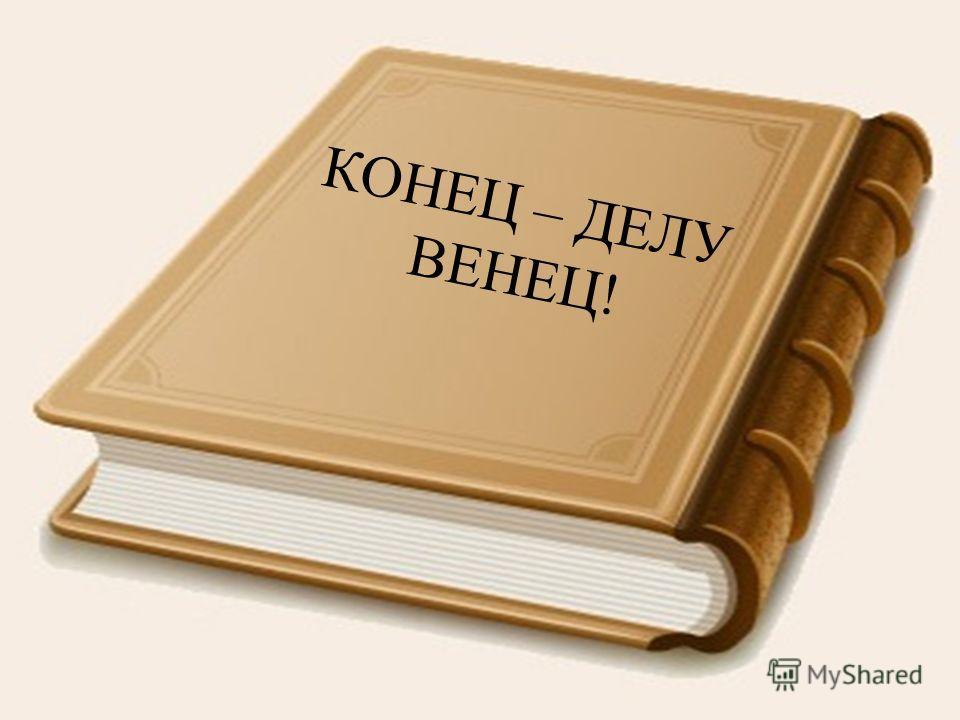 КОНЕЦ – ДЕЛУ ВЕНЕЦ!