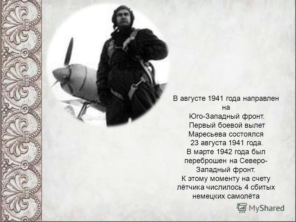 В августе 1941 года направлен на Юго-Западный фронт. Первый боевой вылет Маресьева состоялся 23 августа 1941 года. В марте 1942 года был переброшен на Северо- Западный фронт. К этому моменту на счету лётчика числилось 4 сбитых немецких самолёта