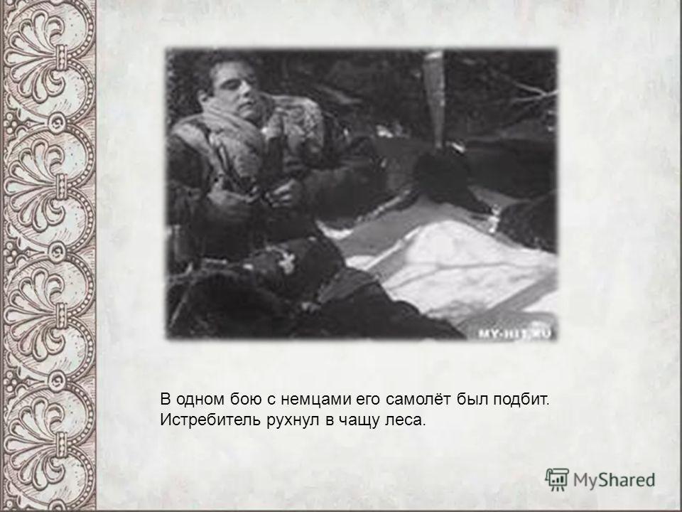В одном бою с немцами его самолёт был подбит. Истребитель рухнул в чащу леса.