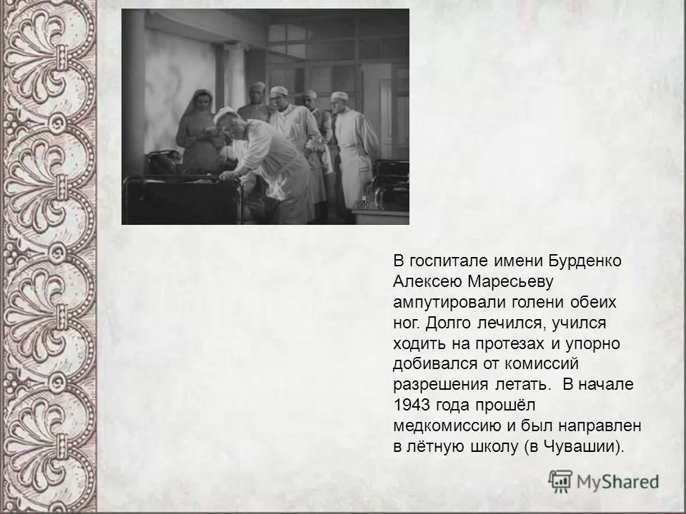 В госпитале имени Бурденко Алексею Маресьеву ампутировали голени обеих ног. Долго лечился, учился ходить на протезах и упорно добивался от комиссий разрешения летать. В начале 1943 года прошёл медкомиссию и был направлен в лётную школу (в Чувашии).