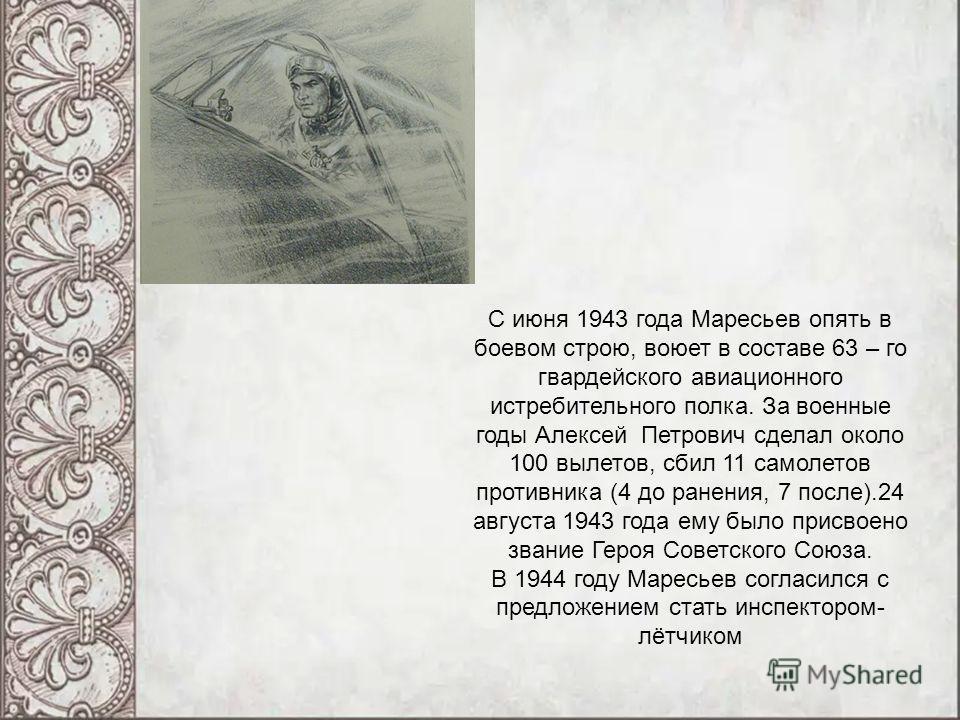 С июня 1943 года Маресьев опять в боевом строю, воюет в составе 63 – го гвардейского авиационного истребительного полка. За военные годы Алексей Петрович сделал около 100 вылетов, сбил 11 самолетов противника (4 до ранения, 7 после).24 августа 1943 г