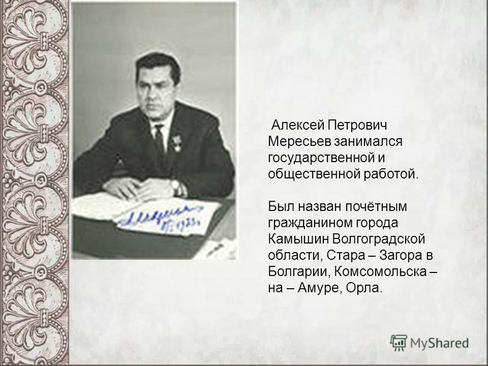 Алексей Петрович Мересьев занимался государственной и общественной работой. Был назван почётным гражданином города Камышин Волгоградской области, Стара – Загора в Болгарии, Комсомольска – на – Амуре, Орла.