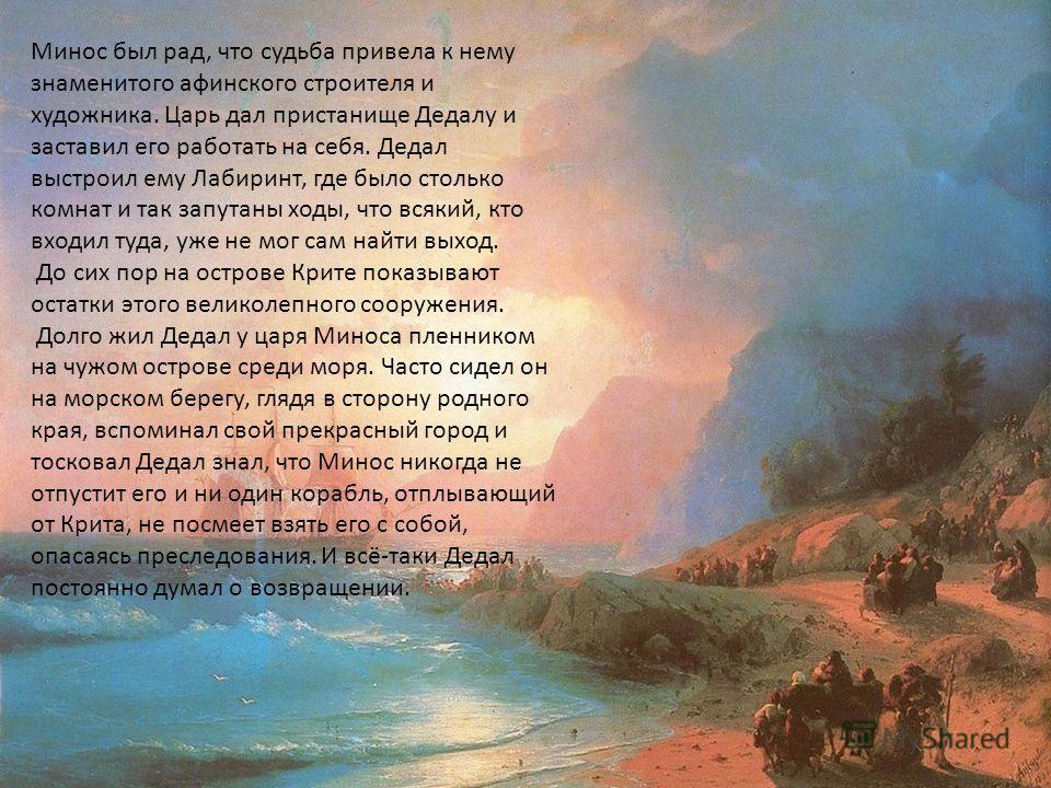 В далёкие времена, когда у людей ещё не было ни инструментов, ни машин, жил в Афинах великий художник Дедал. Он первый научил греков строить прекрасные здания. Для своей работы Дедал сам придумал и сделал инструменты и научил людей пользоваться ими.