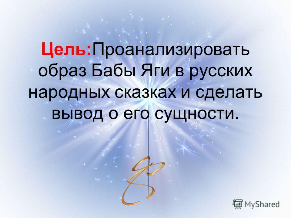 Цель:Проанализировать образ Бабы Яги в русских народных сказках и сделать вывод о его сущности.