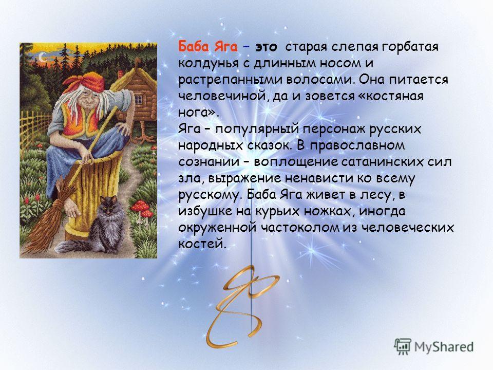 Баба Яга – это старая слепая горбатая колдунья с длинным носом и растрепанными волосами. Она питается человечиной, да и зовется «костяная нога». Яга – популярный персонаж русских народных сказок. В православном сознании – воплощение сатанинских сил з