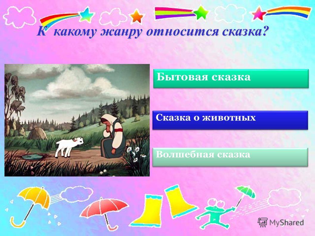 Волшебная сказка К какому жанру относится сказка? Бытовая сказка Сказка о животных