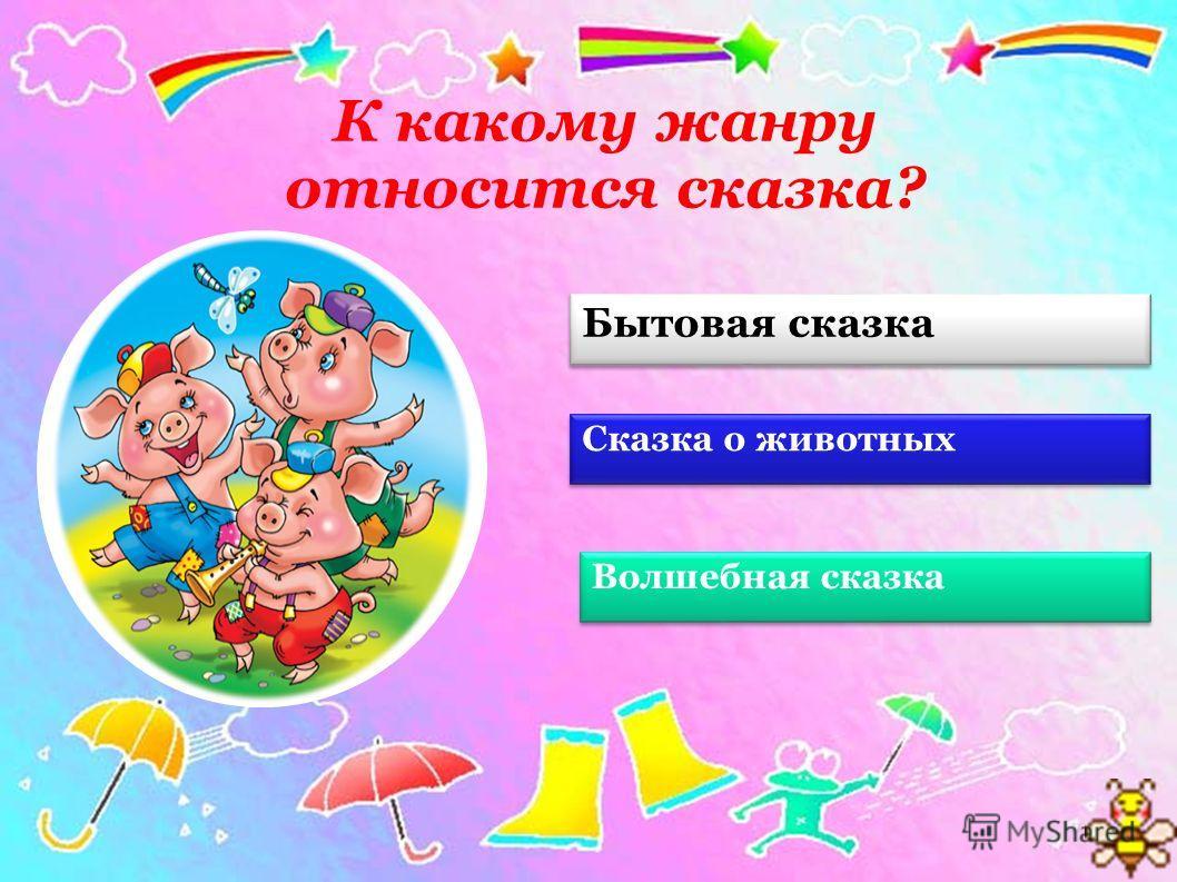 Бытовая сказка Сказка о животных Волшебная сказка К какому жанру относится сказка?