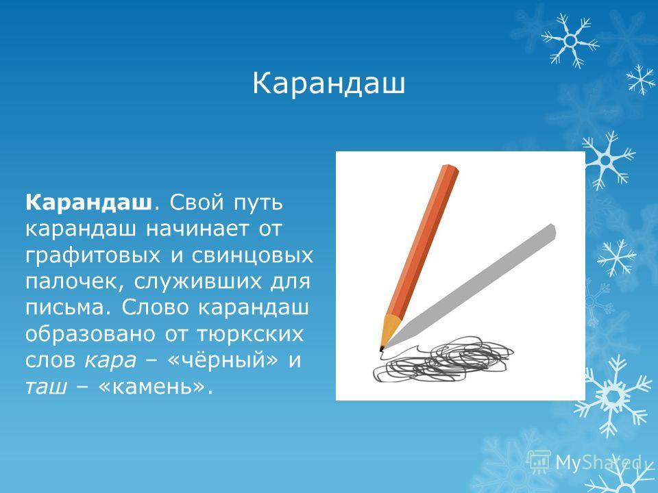Карандаш Карандаш. Свой путь карандаш начинает от графитовых и свинцовых палочек, служивших для письма. Слово карандаш образовано от тюркских слов кара – «чёрный» и таш – «камень».