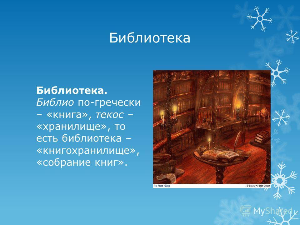 Библиотека Библиотека. Библио по-гречески – «книга», текос – «хранилище», то есть библиотека – «книгохранилище», «собрание книг».
