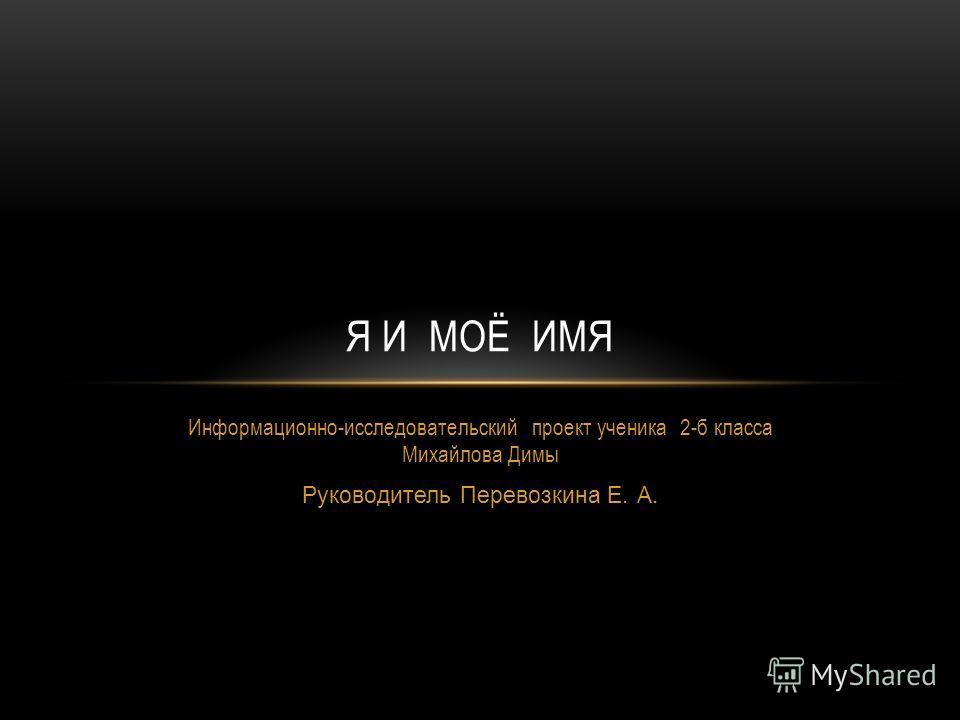 Информационно-исследовательский проект ученика 2-б класса Михайлова Димы Руководитель Перевозкина Е. А. Я И МОЁ ИМЯ