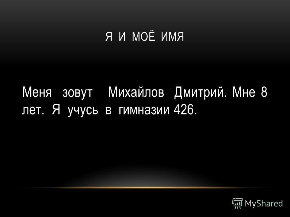 Меня зовут Михайлов Дмитрий. Мне 8 лет. Я учусь в гимназии 426.