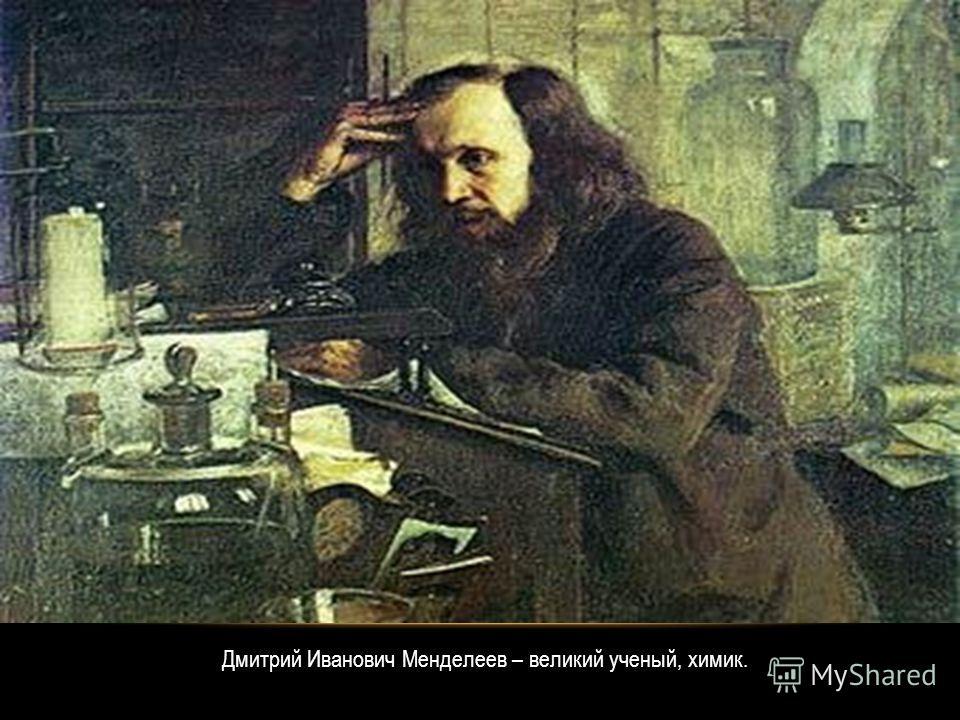 Дмитрий Иванович Менделеев – великий ученый, химик.