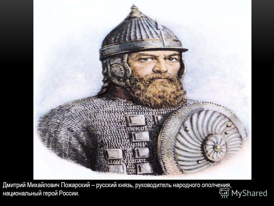 Дмитрий Михайлович Пожарский – русский князь, руководитель народного ополчения, национальный герой России.
