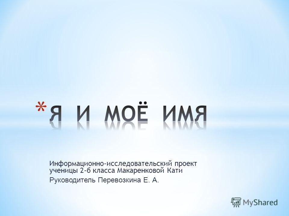 Информационно-исследовательский проект ученицы 2-б класса Макаренковой Кати Руководитель Перевозкина Е. А.