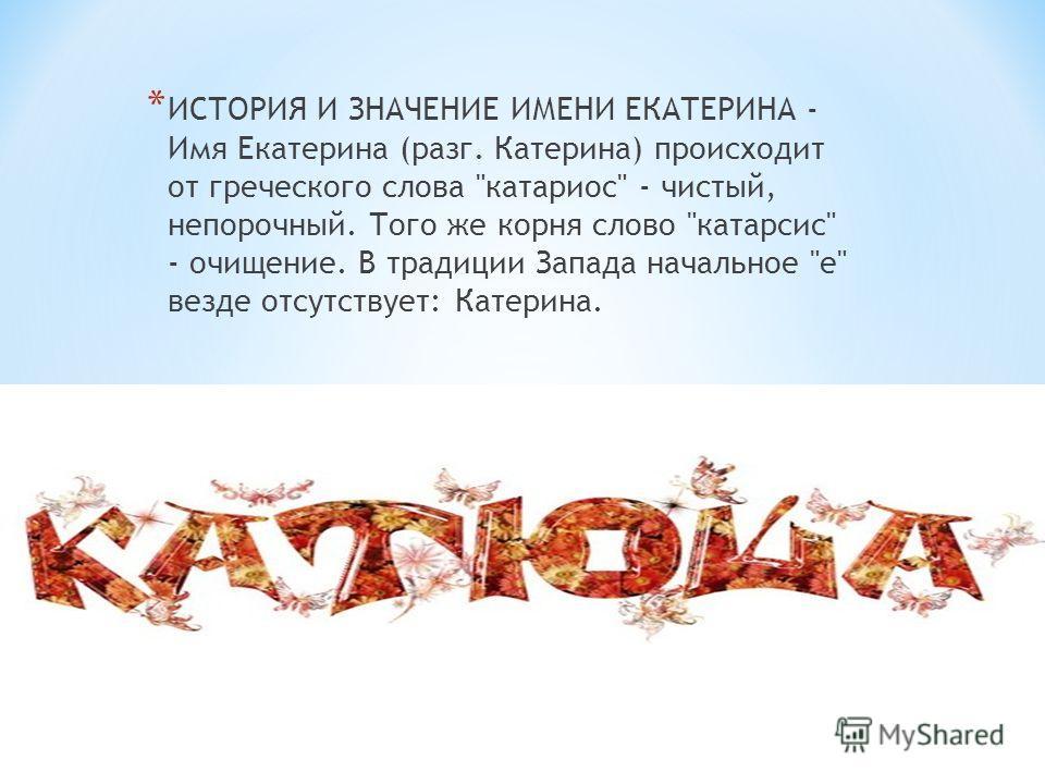 * ИСТОРИЯ И ЗНАЧЕНИЕ ИМЕНИ ЕКАТЕРИНА - Имя Екатерина (разг. Катерина) происходит от греческого слова катариос - чистый, непорочный. Того же корня слово катарсис - очищение. В традиции Запада начальное е везде отсутствует: Катерина.