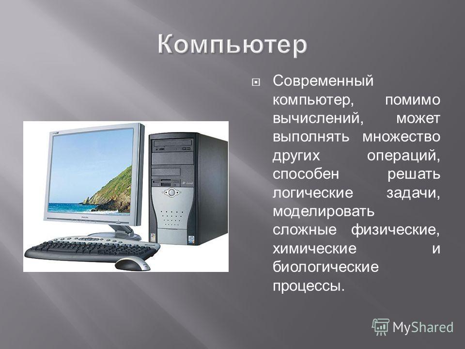 Компьютер Современный компьютер, помимо вычислений, может выполнять множество других операций, способен решать логические задачи, моделировать сложные физические, химические и биологические процессы.