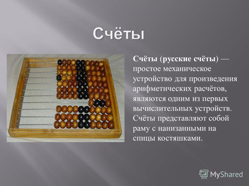 Счёты Счёты (русские счёты) простое механическое устройство для произведения арифметических расчётов, являются одним из первых вычислительных устройств. Счёты представляют собой раму с нанизанными на спицы костяшками.