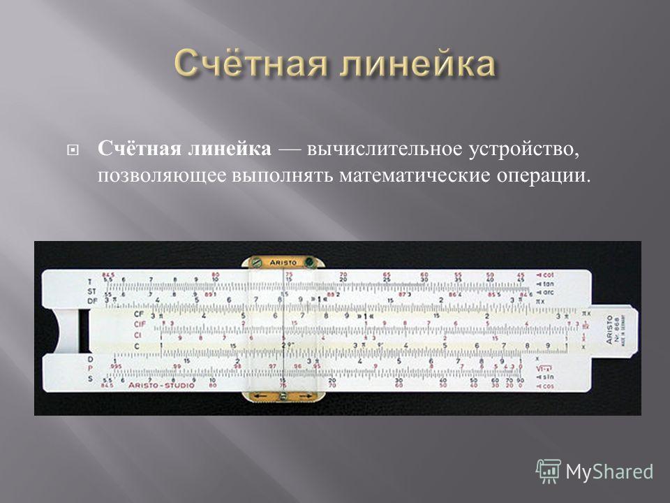 Счётная линейка вычислительное устройство, позволяющее выполнять математические операции.