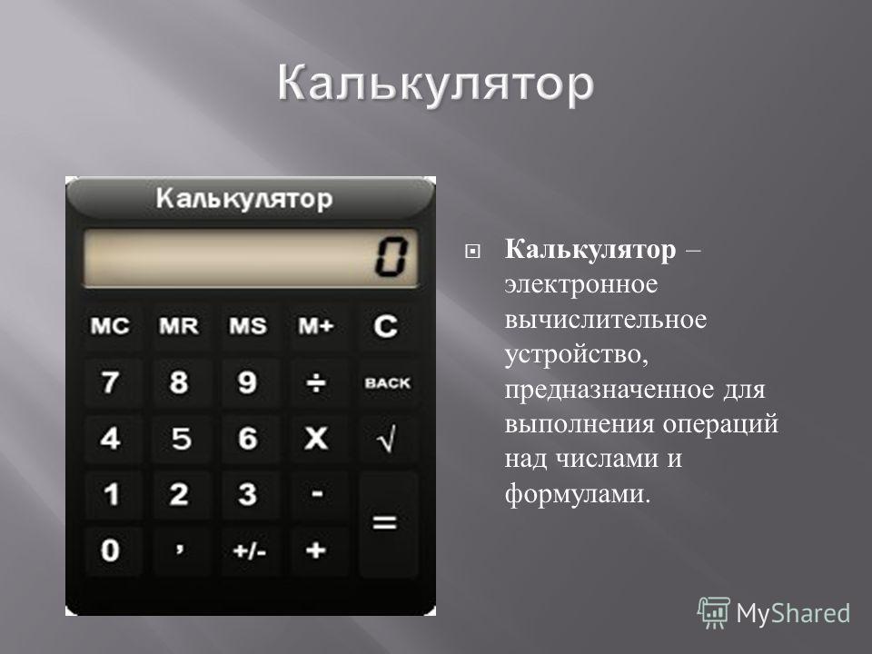 Калькулятор Калькулятор – электронное вычислительное устройство, предназначенное для выполнения операций над числами и формулами.