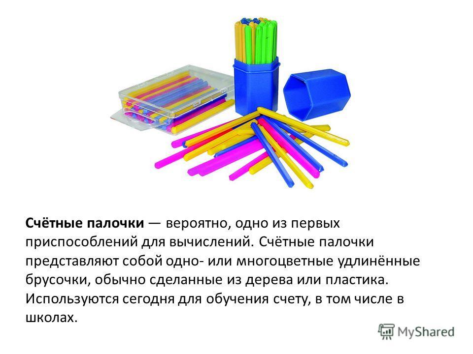 Счётные палочки вероятно, одно из первых приспособлений для вычислений. Счётные палочки представляют собой одно- или многоцветные удлинённые брусочки, обычно сделанные из дерева или пластика. Используются сегодня для обучения счету, в том числе в шко