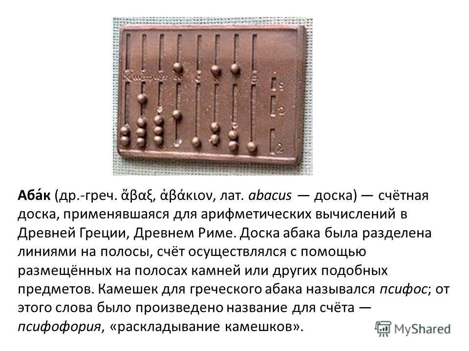 Аба́к (др.-греч. βαξ, βάκιον, лат. abacus доска) счётная доска, применявшаяся для арифметических вычислений в Древней Греции, Древнем Риме. Доска абака была разделена линиями на полосы, счёт осуществлялся с помощью размещённых на полосах камней или д