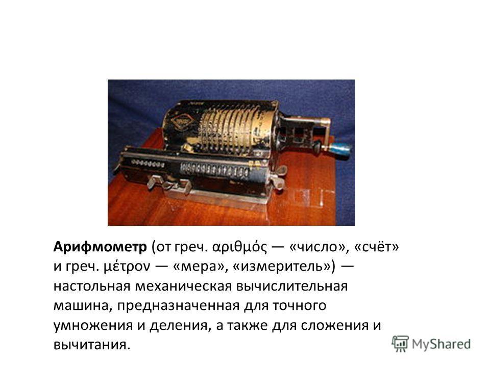 Арифмометр (от греч. αριθμός «число», «счёт» и греч. μέτρον «мера», «измеритель») настольная механическая вычислительная машина, предназначенная для точного умножения и деления, а также для сложения и вычитания.