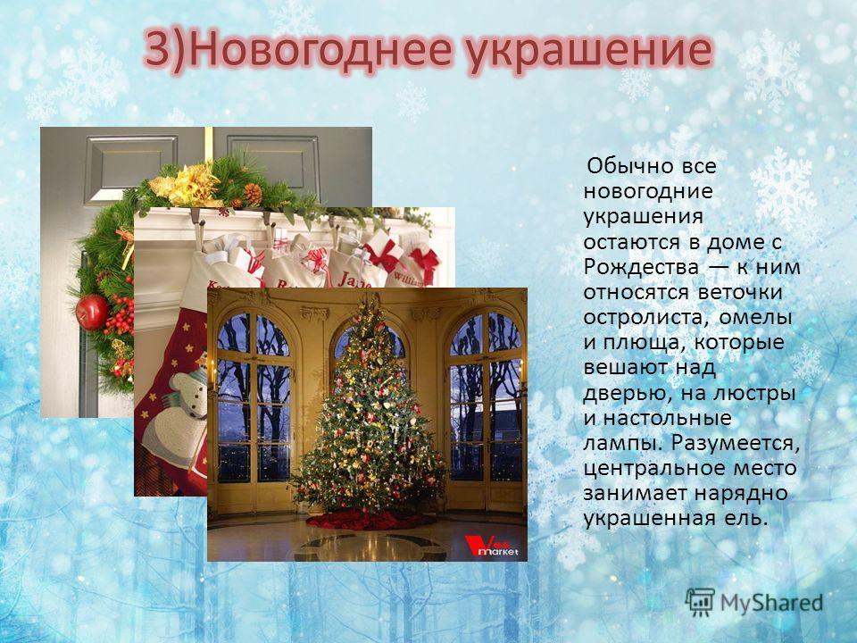 Обычно все новогодние украшения остаются в доме с Рождества к ним относятся веточки остролиста, омелы и плюща, которые вешают над дверью, на люстры и настольные лампы. Разумеется, центральное место занимает нарядно украшенная ель.