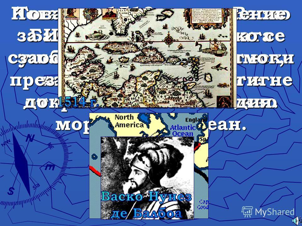 Когато в 1513 г. исп. Васко Балбоа пресича тясната суша на днешния Панамски канал, за първи път е открито Великото Южно море – Тихи океан. Това е от голямо значение за Испания, защото ако се заобиколи Америка от юг, през океана ще се достигне до така