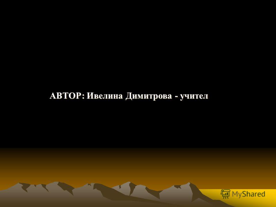 АВТОР: Ивелина Димитрова - учител