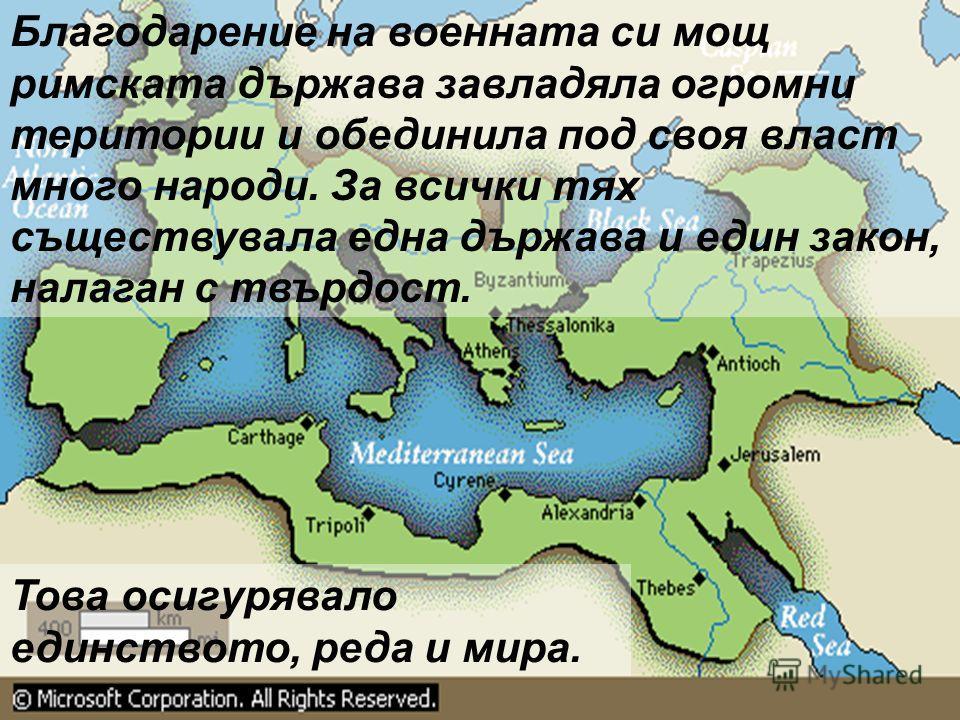 Благодарение на военната си мощ римската държава завладяла огромни територии и обединила под своя власт много народи. За всички тях съществувала една държава и един закон, налаган с твърдост. Това осигурявало единството, реда и мира.