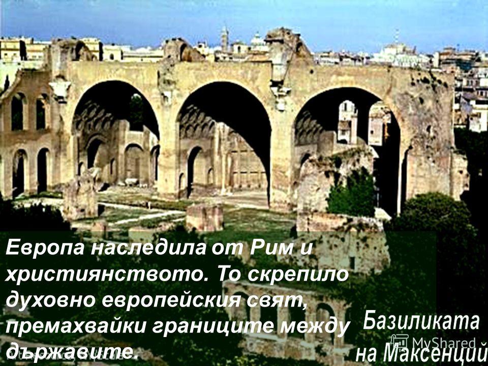 Европа наследила от Рим и християнството. То скрепило духовно европейския свят, премахвайки границите между държавите.