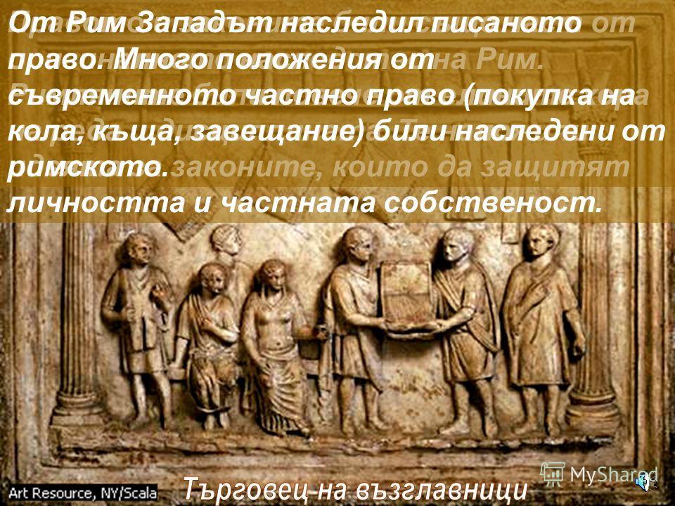 Правото и законите били също част от оригиналното наследство на Рим. Римляните били повече от елините хора на реда и дисциплината. Те наложили идеята за законите, които да защитят личността и частната собственост. От Рим Западът наследил писаното пра