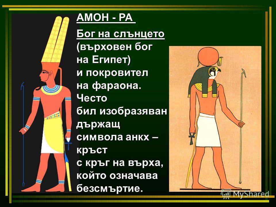 АМОН - РА Бог на слънцето (върховен бог на Египет) и покровител на фараона. Често бил изобразяван държащ символа анкх – кръст с кръг на върха, който означава безсмъртие.