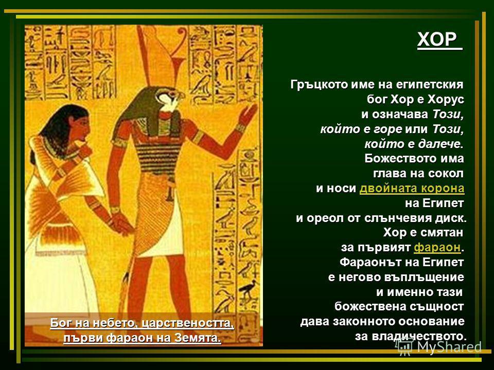 ХОР Гръцкото име на египетския бог Хор е Хорус и означава Този, който е горе или Този, който е далече. Божеството има глава на сокол и носи двойната корона двойната коронадвойната корона на Египет и ореол от слънчевия диск. Хор е смятан за първият фа