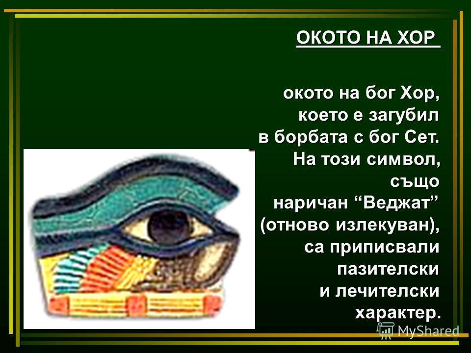 ОКОТО НА ХОР окото на бог Хор, което е загубил в борбата с бог Сет. На този символ, също наричан Веджат (отново излекуван), са приписвали пазителски и лечителски характер.