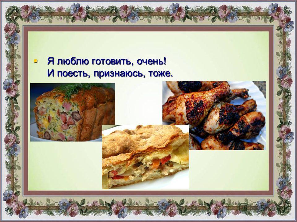 Я люблю готовить, очень! И поесть, признаюсь, тоже. Я люблю готовить, очень! И поесть, признаюсь, тоже.