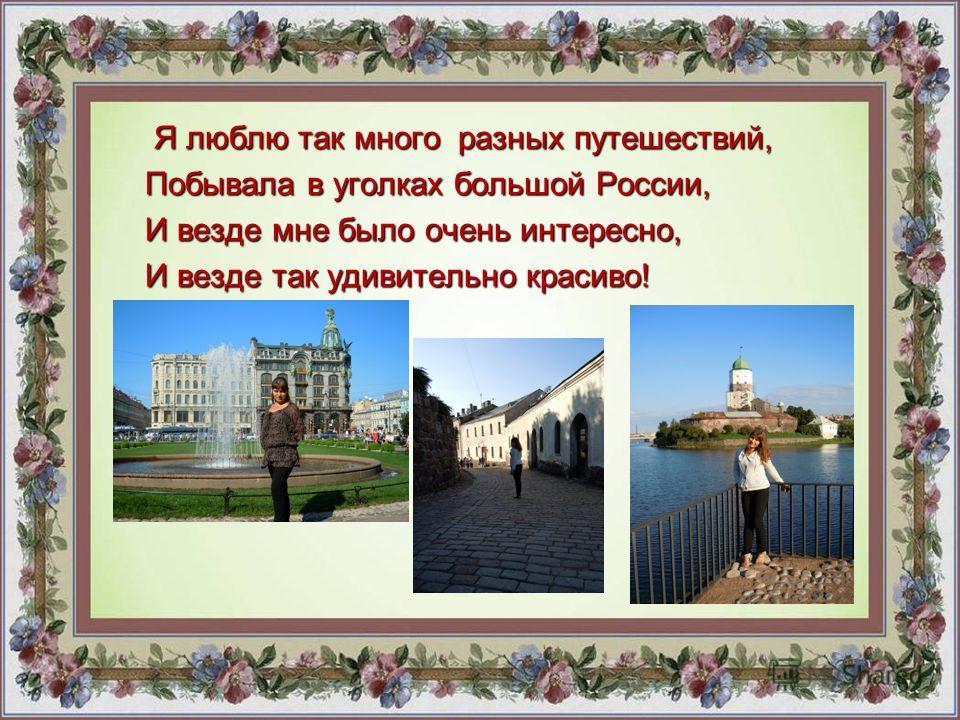 Я люблю так много разных путешествий, Я люблю так много разных путешествий, Побывала в уголках большой России, И везде мне было очень интересно, И везде так удивительно красиво!