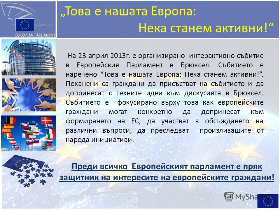Това е нашата Европа: Нека станем активни! На 23 април 2013г. е организирано интерактивно събитие в Европейския Парламент в Брюксел. Събитието е наречено Това е нашата Европа: Нека станем активни!. Поканени са граждани да присъстват на събитието и да
