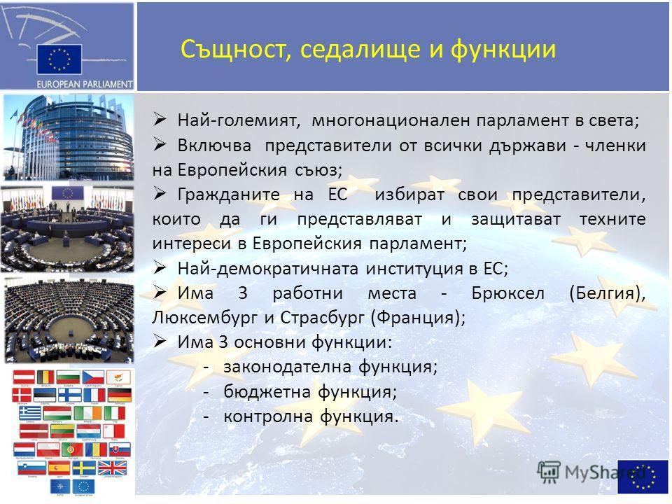 Най-големият, многонационален парламент в света; Включва представители от всички държави - членки на Европейския съюз; Гражданите на ЕС избират свои представители, които да ги представляват и защитават техните интереси в Европейския парламент; Най-де