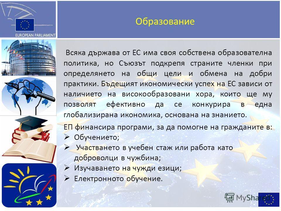 Образование Всяка държава от ЕС има своя собствена образователна политика, но Съюзът подкрепя страните членки при определянето на общи цели и обмена на добри практики. Бъдещият икономически успех на ЕС зависи от наличието на високообразовани хора, ко