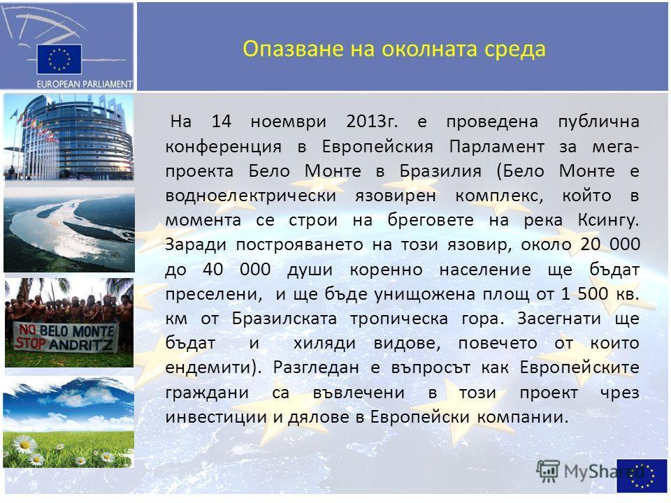 Опазване на околната среда На 14 ноември 2013г. е проведена публична конференция в Европейския Парламент за мега- проекта Бело Монте в Бразилия (Бело Монте е водноелектрически язовирен комплекс, който в момента се строи на бреговете на река Ксингу. З