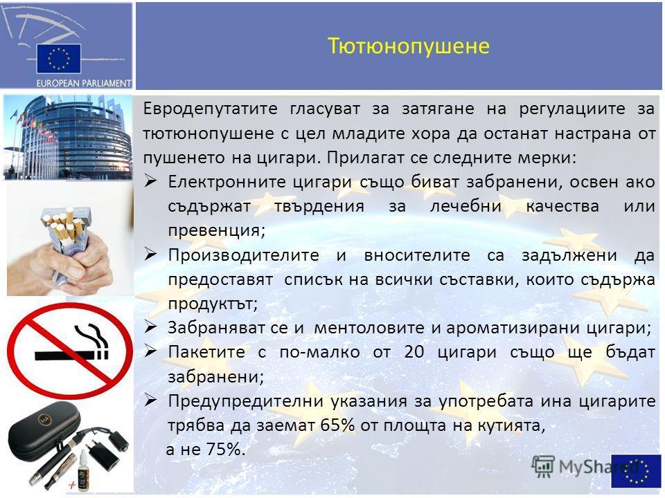 Тютюнопушене Евродепутатите гласуват за затягане на регулациите за тютюнопушене с цел младите хора да останат настрана от пушенето на цигари. Прилагат се следните мерки: Електронните цигари също биват забранени, освен ако съдържат твърдения за лечебн