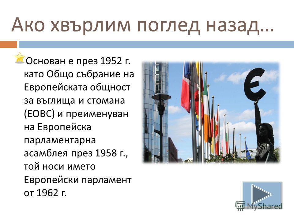 Ако хвърлим поглед назад … Основан е през 1952 г. като Общо събрание на Европейската общност за въглища и стомана ( ЕОВС ) и преименуван на Европейска парламентарна асамблея през 1958 г., той носи името Европейски парламент от 1962 г.