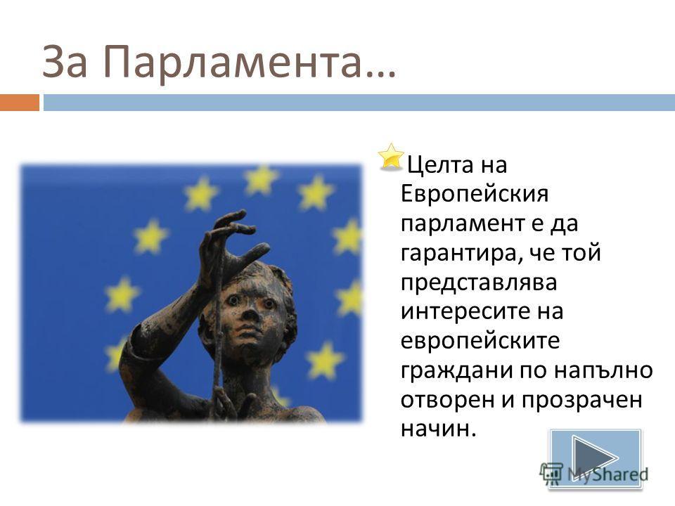 За Парламента … Целта на Европейския парламент е да гарантира, че той представлява интересите на европейските граждани по напълно отворен и прозрачен начин.