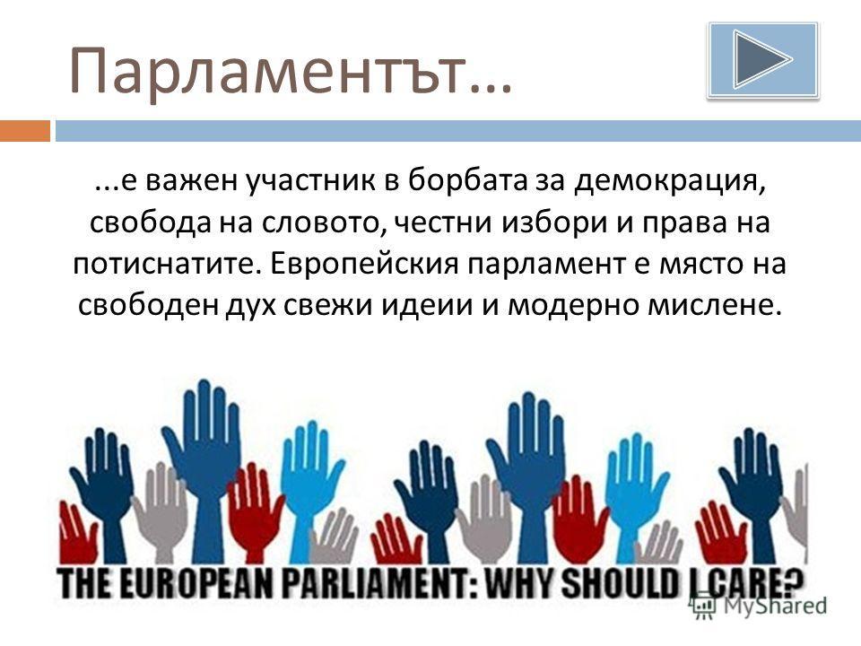 Парламентът …... е важен участник в борбата за демокрация, свобода на словото, честни избори и права на потиснатите. Европейския парламент е място на свободен дух свежи идеии и модерно мислене.