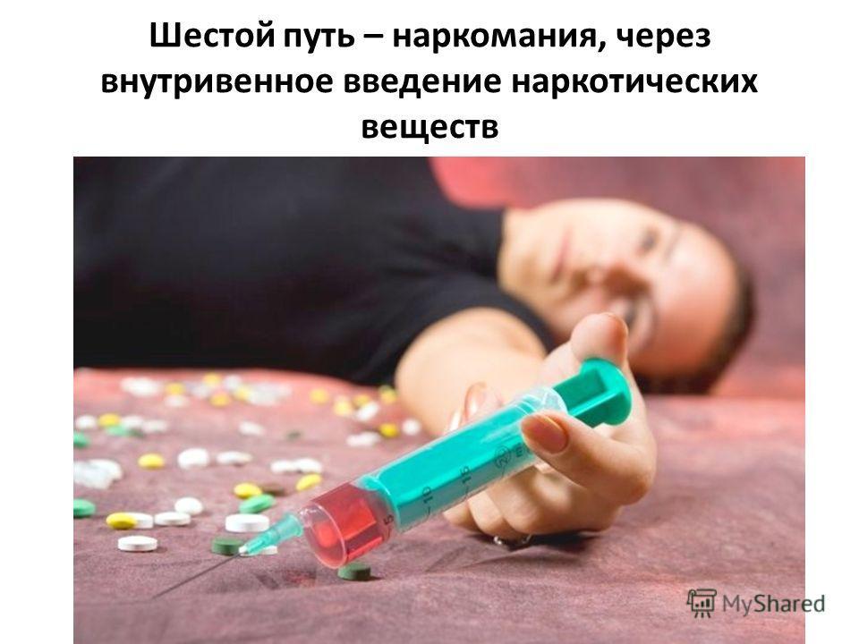 Шестой путь – наркомания, через внутривенное введение наркотических веществ