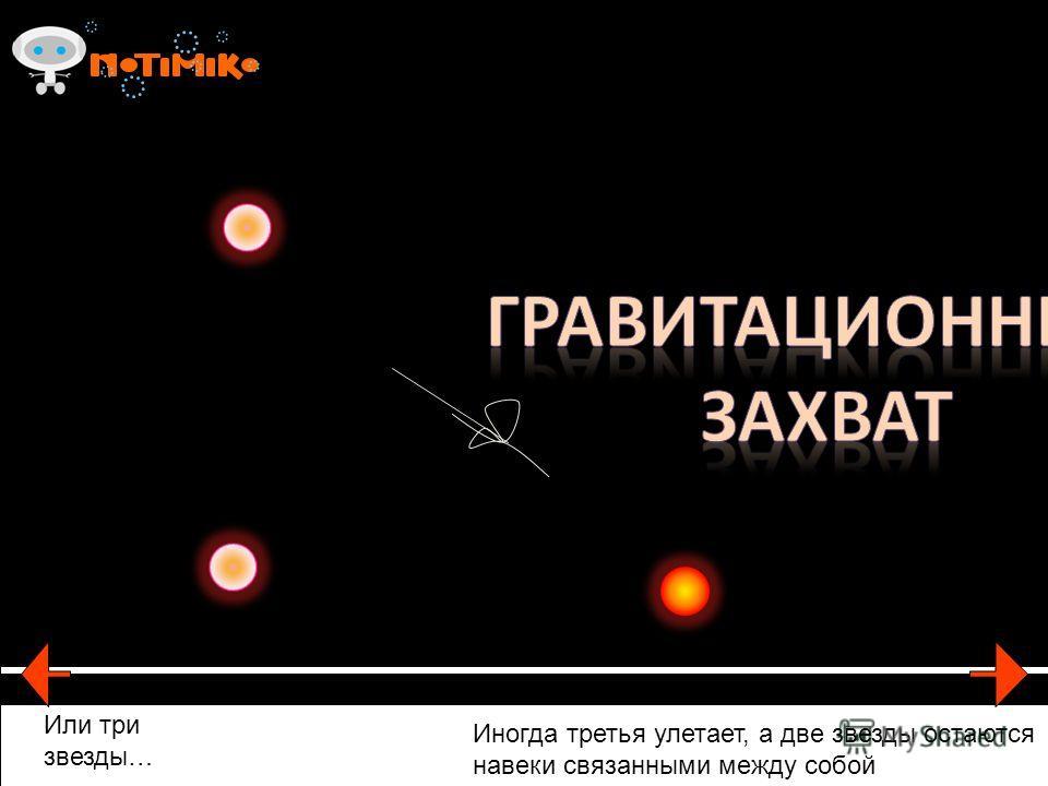 Или три звезды… Иногда третья улетает, а две звезды остаются навеки связанными между собой