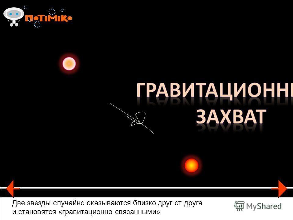 Две звезды случайно оказываются близко друг от друга и становятся «гравитационно связанными»